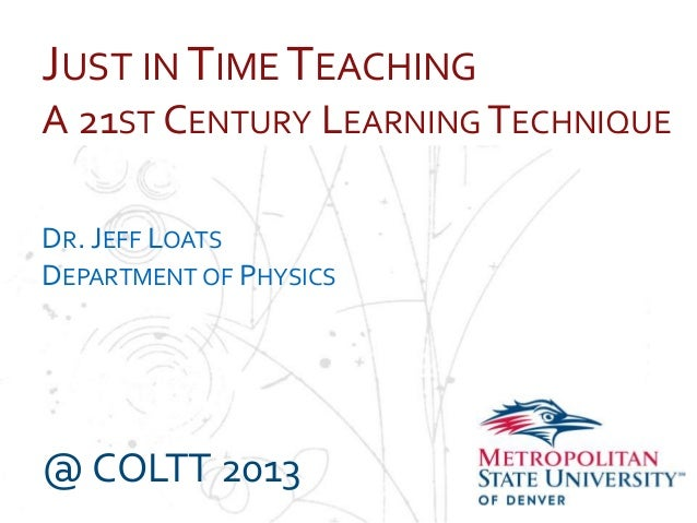 Name School Department JUST IN TIME TEACHING A 21ST CENTURY LEARNING TECHNIQUE DR. JEFF LOATS DEPARTMENT OF PHYSICS @ COLT...