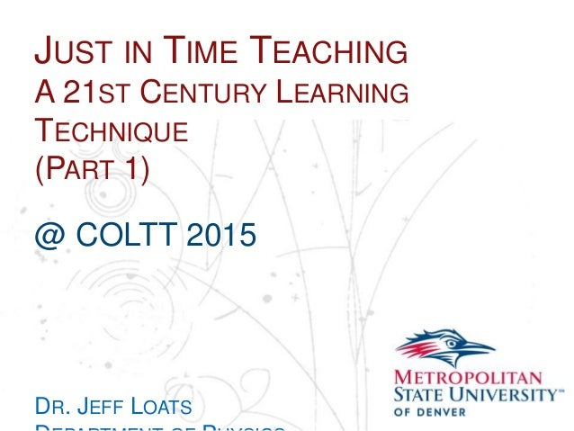 Name School Department JUST IN TIME TEACHING A 21ST CENTURY LEARNING TECHNIQUE (PART 1) @ COLTT 2015 DR. JEFF LOATS
