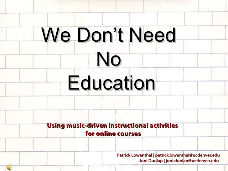 We Don't Need  No  Education Using music-driven instructional activities  for online courses Patrick Lowenthal | patrick.l...