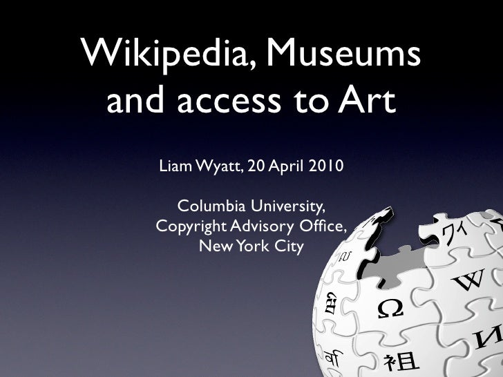 Wikipedia, Museums  and access to Art     Liam Wyatt, 20 April 2010       Columbia University,    Copyright Advisory Office...