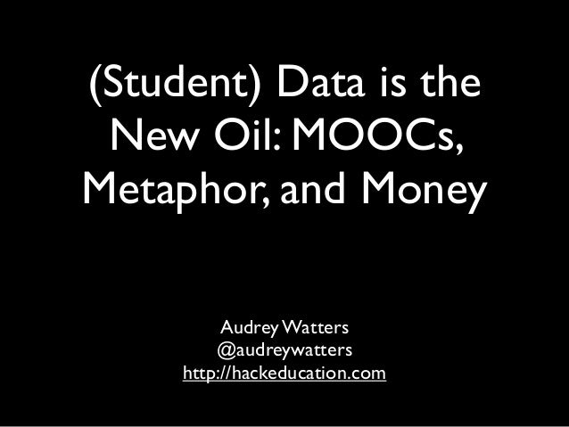 (Student) Data is the New Oil: MOOCs, Metaphor, and Money Audrey Watters @audreywatters http://hackeducation.com