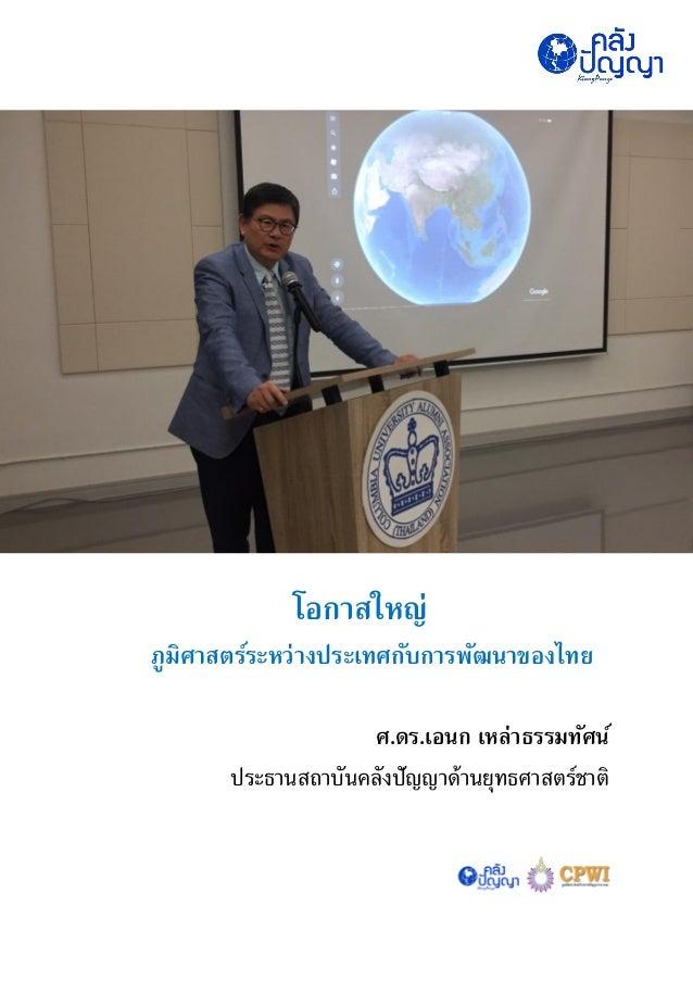 โอกาสใหญ่ ภูมิศาสตร์ระหว่างประเทศกับการพัฒนาของไทย ศ.ดร.เอนก เหล่าธรรมทัศน์ ประธานสถาบันคลังปัญญาด้านยุทธศาสตร์ชาติ