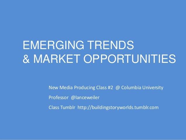 EMERGING TRENDS & MARKET OPPORTUNITIES New Media Producing Class #2 @ Columbia University Professor @lanceweiler Class Tum...