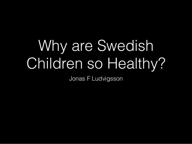 Why are Swedish Children so Healthy? Jonas F Ludvigsson