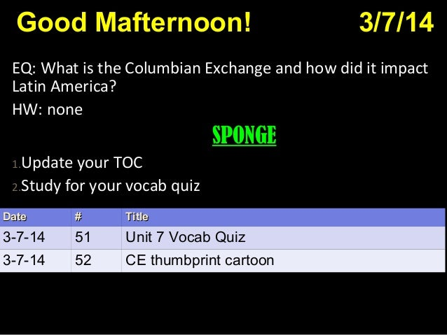 Good Mafternoon! 3/7/14 EQ: What is the Columbian Exchange and how did it impact Latin America? HW: none SPONGE 1.Update y...