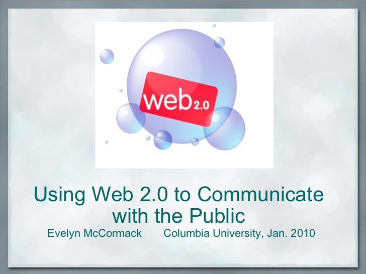 Using Web 2.0 to Communicate  with the Public  Evelyn McCormack Columbia University, Jan. 2010