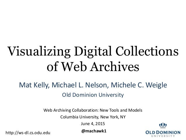 Visualizing Digital Collections of Web Archives Mat Kelly, Michael L. Nelson, Michele C. Weigle Old Dominion University We...