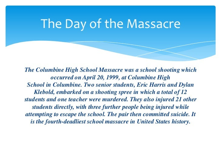 a description of the colombine high school The columbine high school massacre is perhaps the most well-known school shooting of all time, drawing the biggest media frenzy on april 20th, 1999 in eric harris and dylan klebold, two seniors at columbine high school killed 12 students, 1 teacher, and ultimately took their own lives.