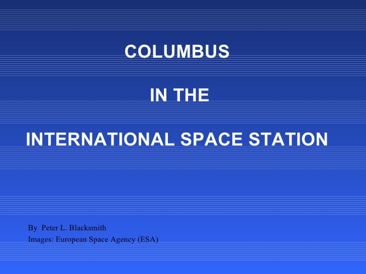 COLUMBUS  IN THE   INTERNATIONAL SPACE STATION By  Peter L. Blacksmith Images: European Space Agency (ESA)