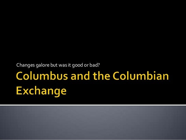 columbian exchange was it good or bad Sure, there were bad consequences, like disease and death this was a good  and bad thing, but we benefited so much more than we really lost the  columbian.