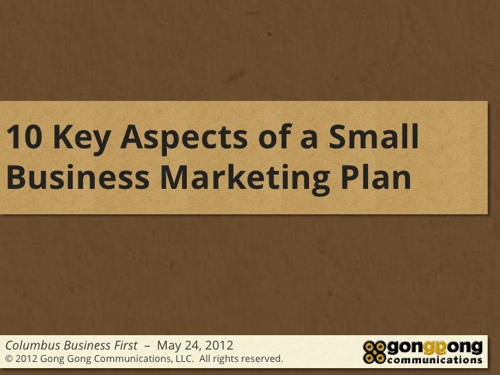 10 Key Aspects of a SmallBusiness Marketing PlanColumbus Business First – May 24, 2012© 2012 Gong Gong Communications, LLC...