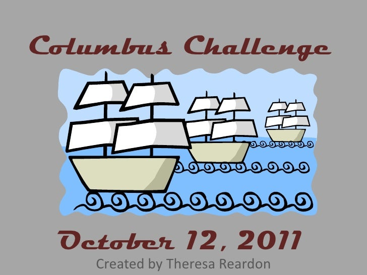 Columbus Challenge<br />October 12, 2011<br />Created by Theresa Reardon<br />