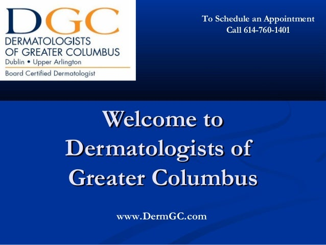 Welcome toWelcome to Dermatologists ofDermatologists of Greater ColumbusGreater Columbus www.DermGC.com To Schedule an App...