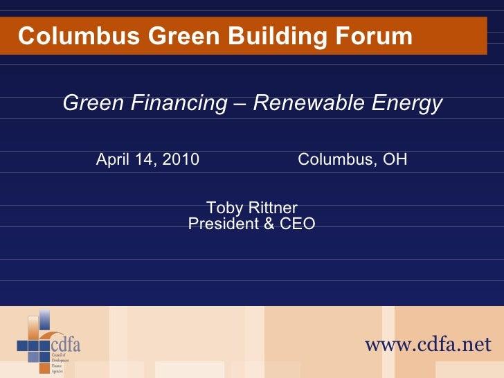 Columbus Green Building Forum www.cdfa.net Green Financing – Renewable Energy April 14, 2010 Columbus, OH Toby Rittner Pre...