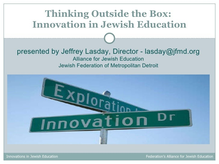 Thinking Outside the Box:  Innovation in Jewish Education presented by Jeffrey Lasday, Director - lasday@jfmd.org Alliance...