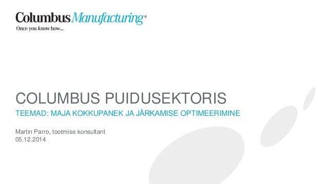 COLUMBUSPUIDUSEKTORIS  TEEMAD: MAJA KOKKUPANEK JA JÄRKAMISEOPTIMEERIMINE  Martin Parro, tootmise konsultant  05.12.2014