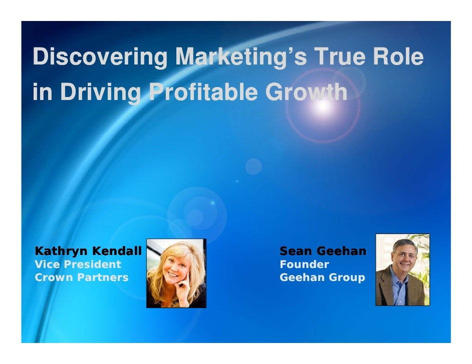 Discovering Marketing's True Role            g          g in Driving Profitable Growth     Kathryn Kendall     Sean Geehan...