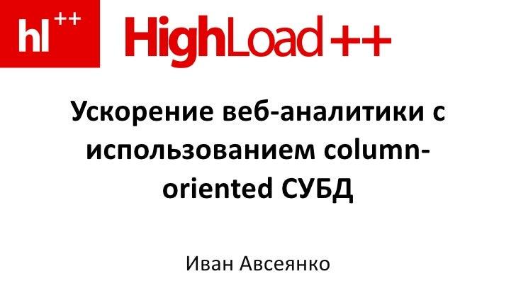 Ускорение веб-аналитики с использованием column-oriented СУБД Иван Авсеянко