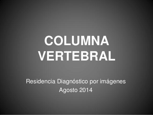 COLUMNA  VERTEBRAL  Residencia Diagnóstico por imágenes  Agosto 2014