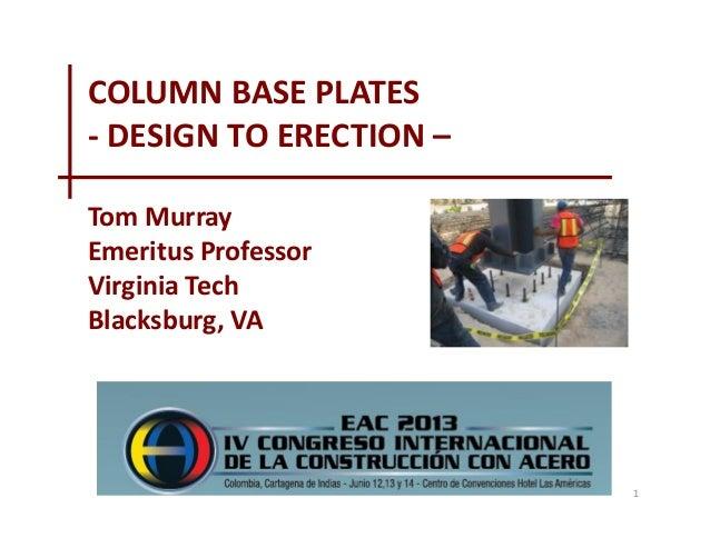 COLUMN BASE PLATES - DESIGN TO ERECTION – Tom Murray Emeritus Professor Virginia Tech Blacksburg, VA  1