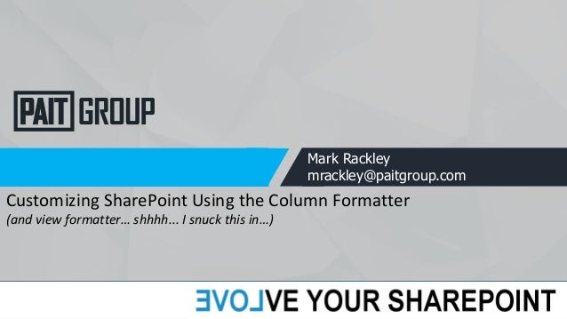 Mark Rackley mrackley@paitgroup.com Customizing SharePoint Using the Column Formatter (and view formatter… shhhh... I snuc...