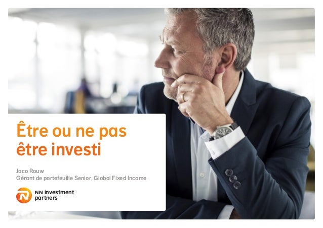 Être ou ne pas être investi Jaco Rouw Gérant de portefeuille Senior, Global Fixed Income investment partners