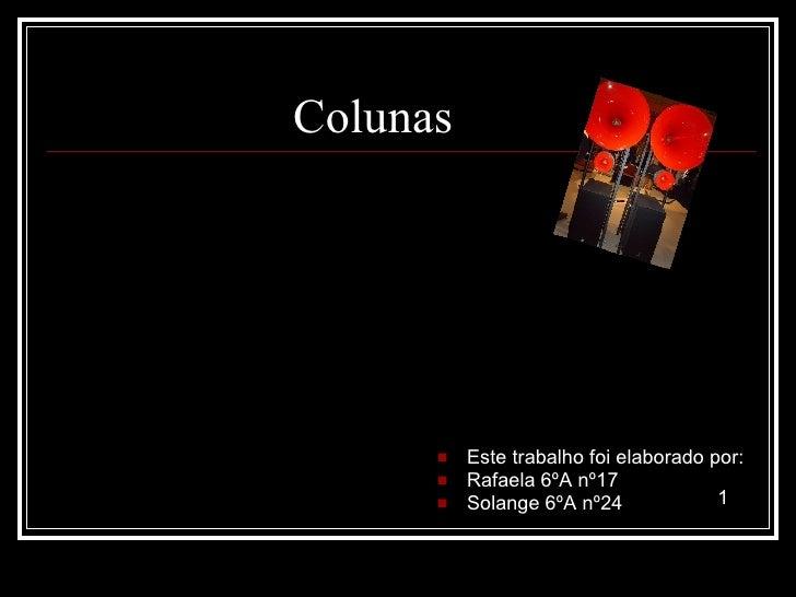 Colunas <ul><li>Este trabalho foi elaborado por: </li></ul><ul><li>Rafaela 6ºA nº17  </li></ul><ul><li>Solange 6ºA nº24  <...