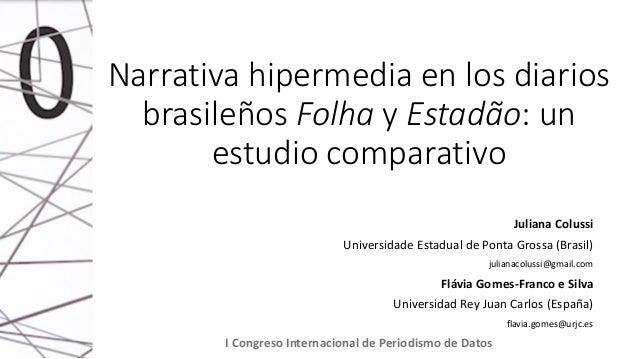 Narrativa hipermedia en los diarios brasileños Folha y Estadão: un estudio comparativo Juliana Colussi Universidade Estadu...
