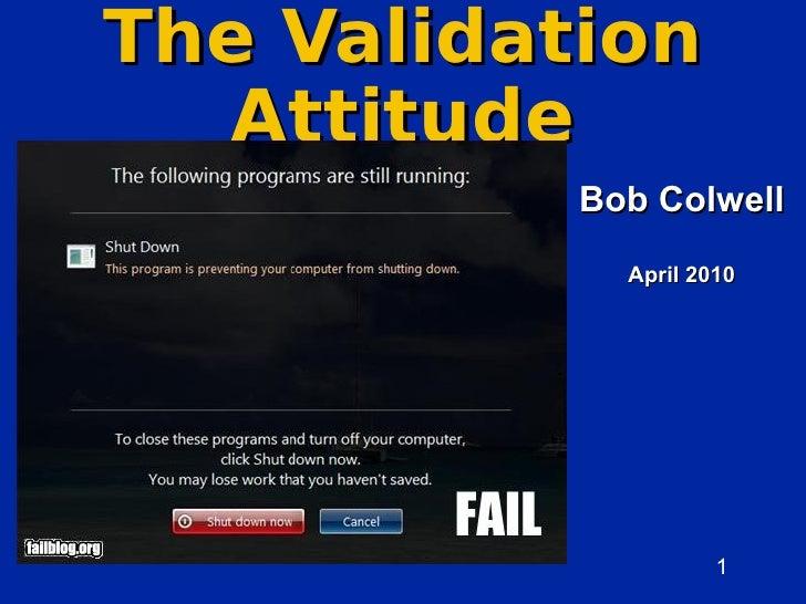 The Validation   Attitude            Bob Colwell              April 2010                          1                       ...