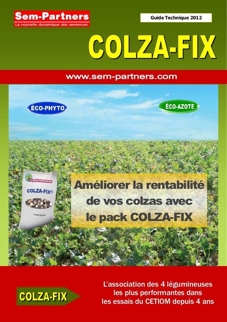 Guide Technique 2012Améliorer la rentabilité de vos colzas avec le pack COLZA-FIX      L'association des 4 légumineuses   ...