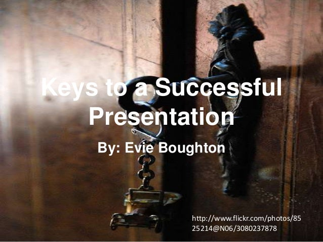 Keys to a Successful Presentation By: Evie Boughton  http://www.flickr.com/photos/85 25214@N06/3080237878