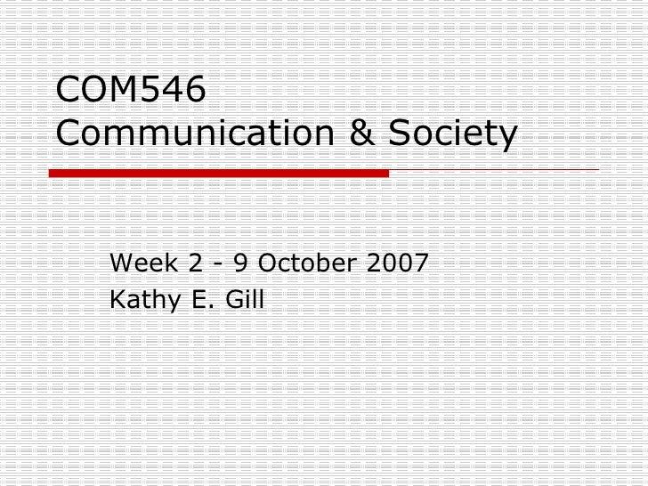 COM546 Communication & Society Week 2 - 9 October 2007 Kathy E. Gill