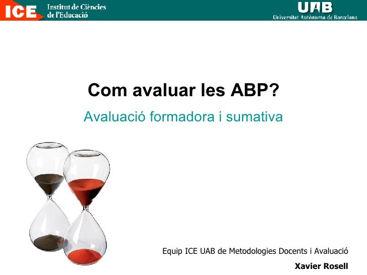 Com avaluar les ABP? Avaluació formadora i sumativa Equip ICE UAB de Metodologies Docents i Avaluació Xavier Rosell