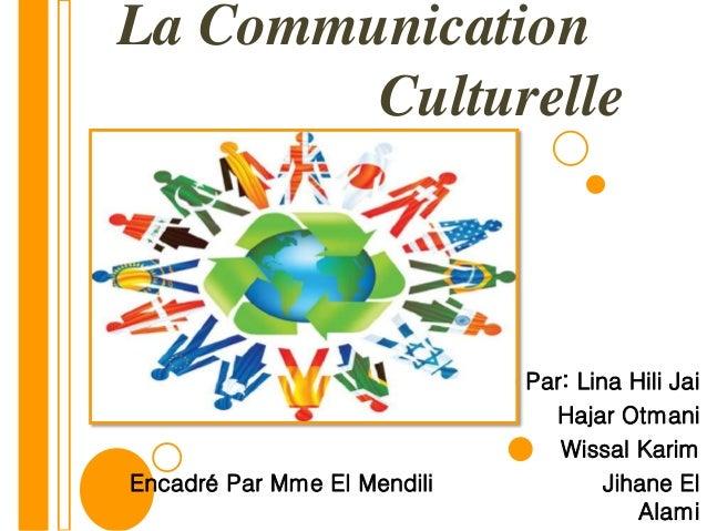 La Communication Culturelle Réalisé Par: Lina Hili Jai Hajar Otmani Wissal Karim Encadré Par Mme El Mendili Jihane El Alami