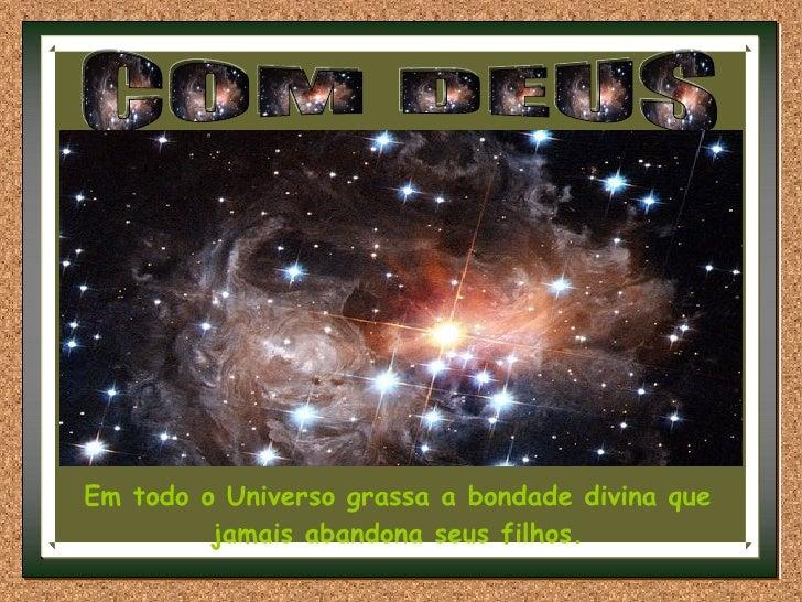 COM DEUS Em todo o Universo grassa a bondade divina que jamais abandona seus filhos.