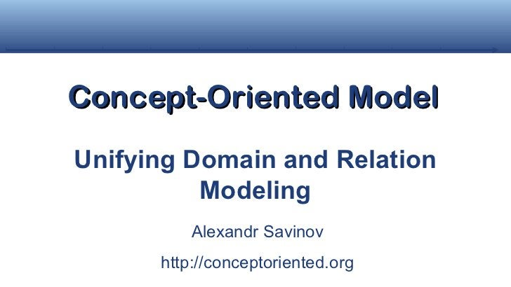 Concept-Oriented ModelUnifying Domain and Relation          Modeling          Alexandr Savinov      http://conceptoriented...