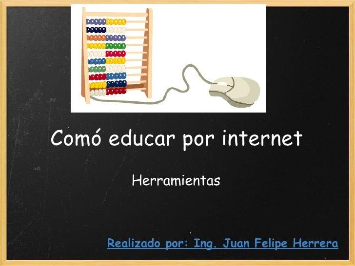 Comó educar por internet Herramientas Realizado por: Ing. Juan Felipe Herrera
