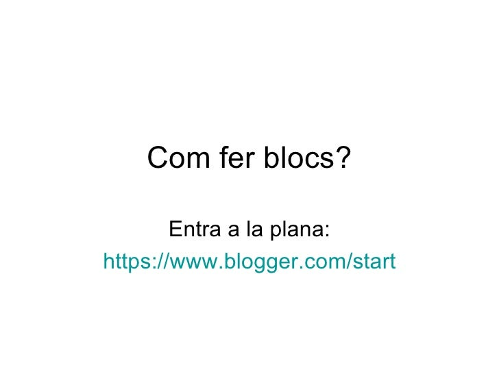 Com fer blocs? Entra a la plana: https :// www.blogger.com / start