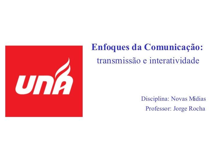 Enfoques da Comunicação:   transmi ssão e interatividade Disciplina: Novas Mídias Professor: Jorge Rocha
