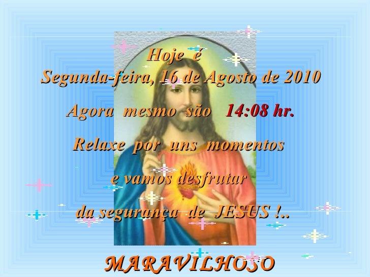 MARAVILHOSO  MOMENTO Hoje  é  Segunda-feira, 16 de Agosto de 2010 Agora  mesmo  são  14:08  hr. Relaxe  por  uns  momentos...