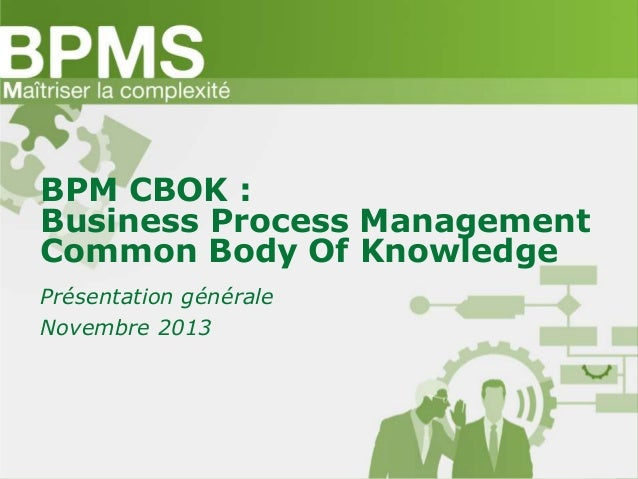 BPM CBOK : Business Process Management Common Body Of Knowledge Présentation générale Novembre 2013
