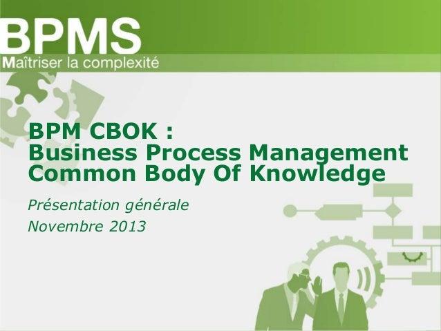 BPM CBOK : Business Process Management Common Body Of Knowledge Présentation générale Novembre 2013