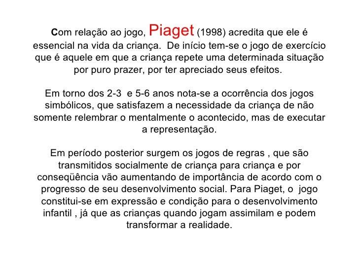 C om relação ao jogo,  Piaget  (1998) acredita que ele é essencial na vida da criança. De início tem-se o jogo de exercíc...