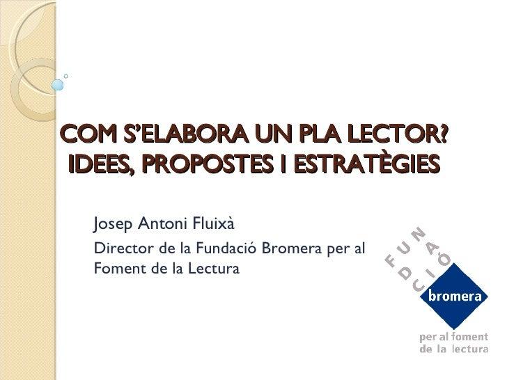 COM S'ELABORA UN PLA LECTOR? IDEES, PROPOSTES I ESTRATÈGIES Josep Antoni Fluixà Director de la Fundació Bromera per al Fom...