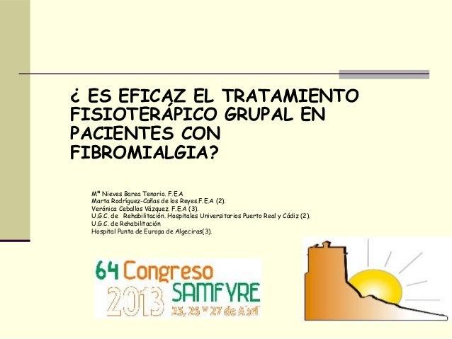 ¿ ES EFICAZ EL TRATAMIENTOFISIOTERÁPICO GRUPAL ENPACIENTES CONFIBROMIALGIA?Mª Nieves Barea Tenorio. F.E.AMarta Rodríguez-C...