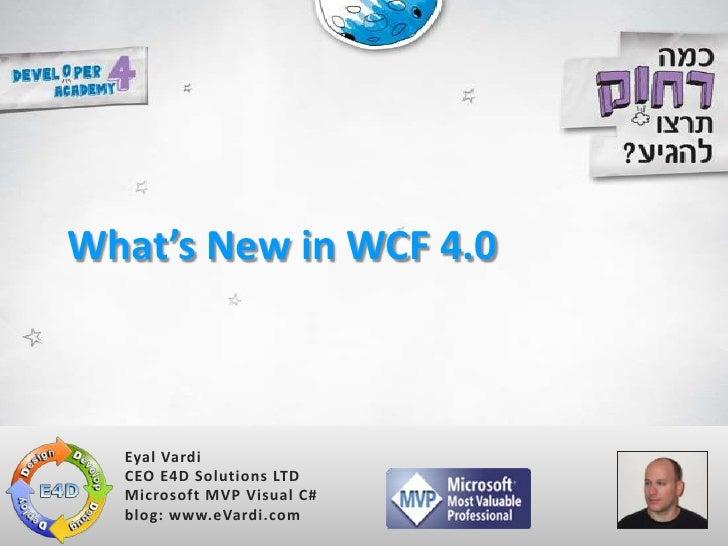 What's New in WCF 4.0      Eyal Vardi   CEO E4D Solutions LTD   Microsoft MVP Visual C#   blog: www.eVardi.com