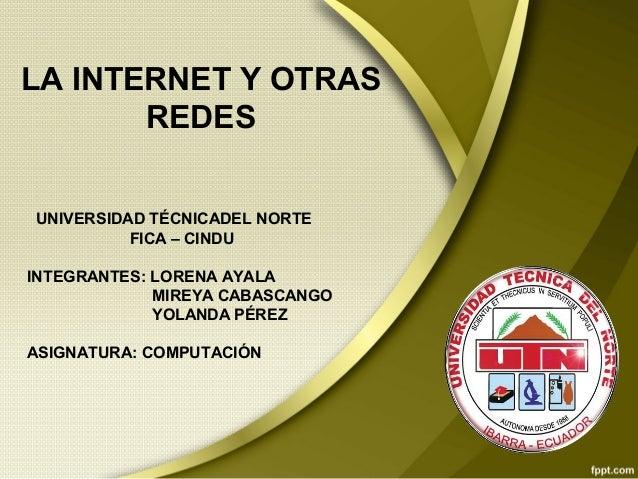LA INTERNET Y OTRAS REDES UNIVERSIDAD TÉCNICADEL NORTE FICA – CINDU INTEGRANTES: LORENA AYALA MIREYA CABASCANGO YOLANDA PÉ...