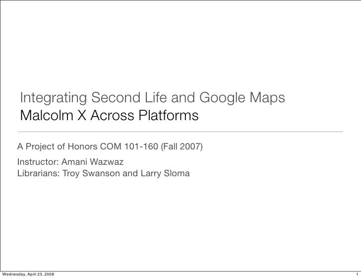 Integrating Second Life and Google Maps         Malcolm X Across Platforms        A Project of Honors COM 101-160 (Fall 20...