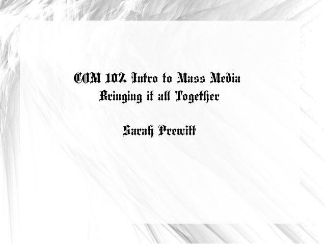 COM 102 Intro to Mass Media Bringing it all Together Sarah Prewitt