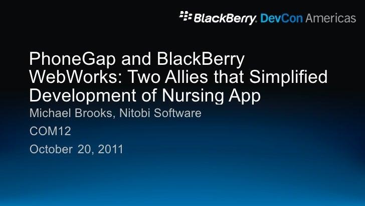 PhoneGap and BlackBerryWebWorks: Two Allies that SimplifiedDevelopment of Nursing AppMichael Brooks, Nitobi SoftwareCOM12O...